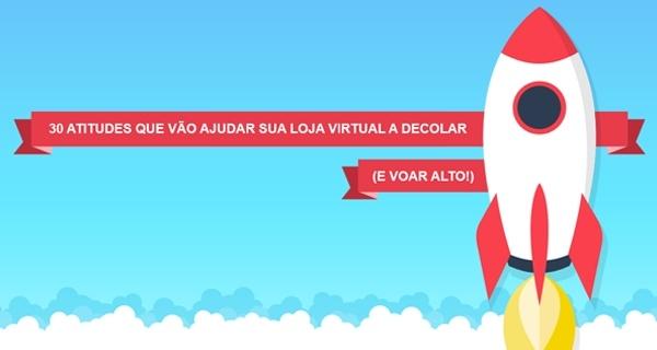Guia Rápido: 30 atitudes que vão ajudar sua loja virtual a decolar (e voar alto)!